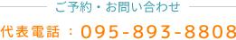 ご予約・お問い合わせ 代表電話:095-893-8808